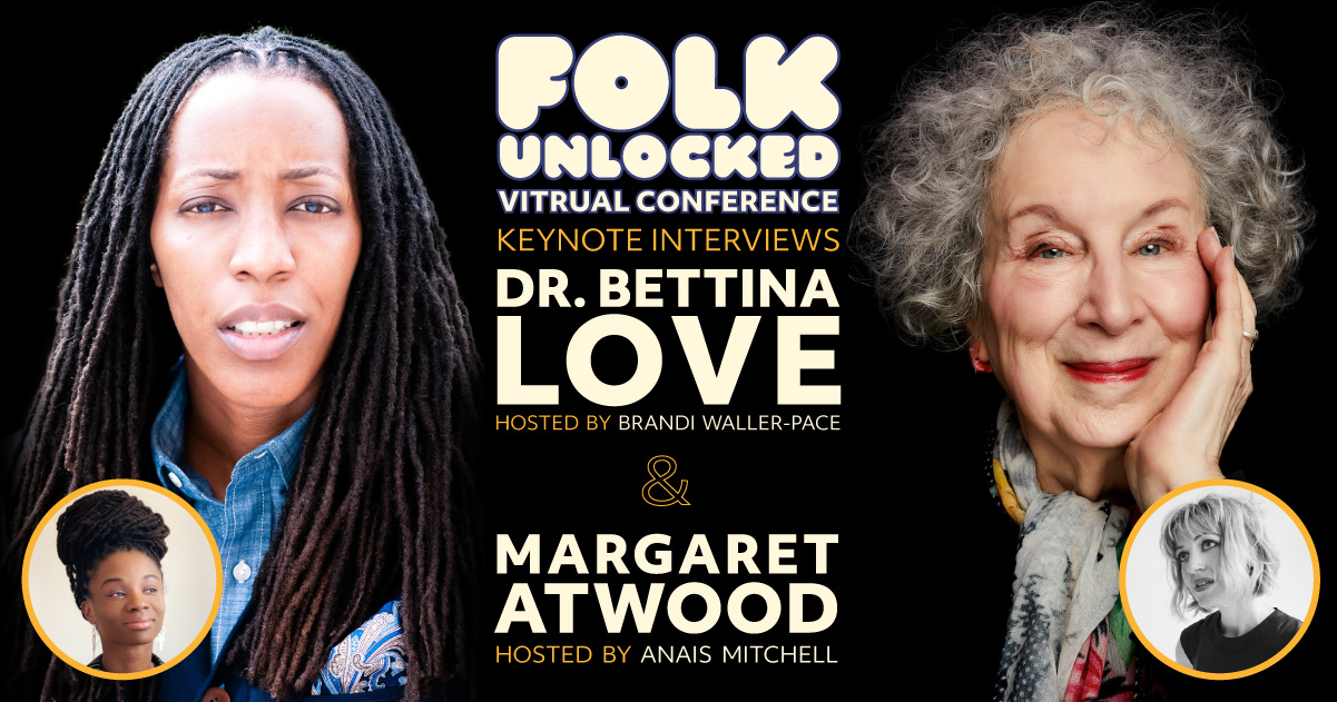 Keynote speakers at the Folk Unlocked Virtual Conference - Dr. Bettina L. Love and Margaret Atwood